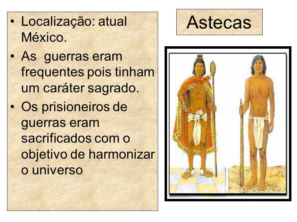 Astecas Localização: atual México.