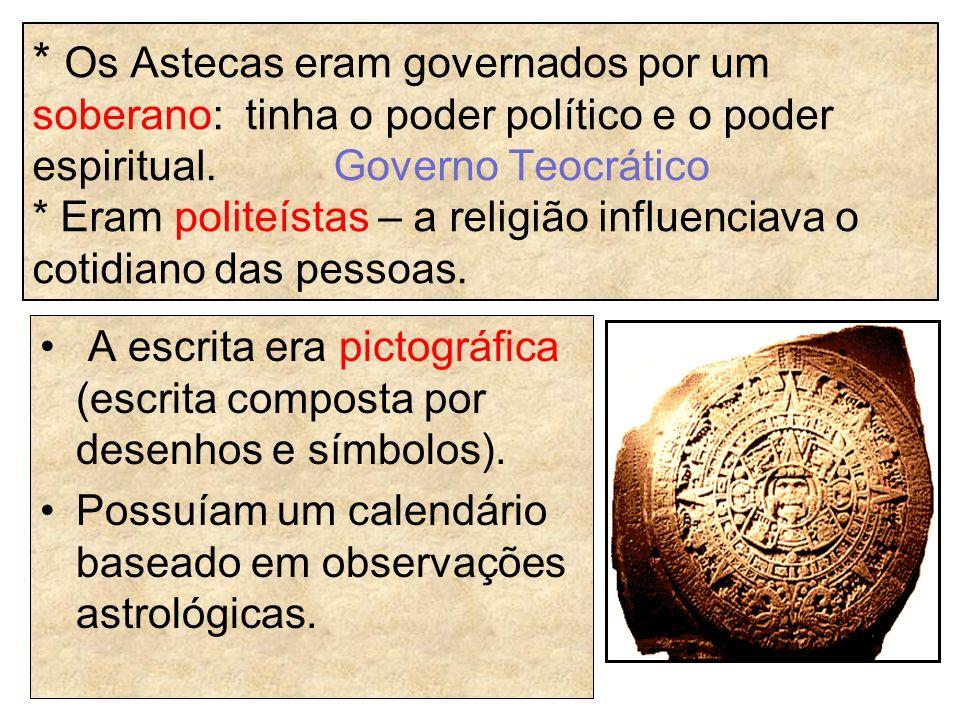 * Os Astecas eram governados por um soberano: tinha o poder político e o poder espiritual. Governo Teocrático * Eram politeístas – a religião influenciava o cotidiano das pessoas.