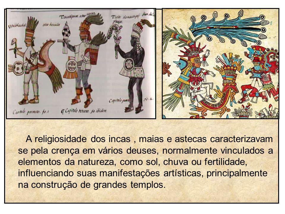 A religiosidade dos incas , maias e astecas caracterizavam se pela crença em vários deuses, normalmente vinculados a elementos da natureza, como sol, chuva ou fertilidade, influenciando suas manifestações artísticas, principalmente na construção de grandes templos.