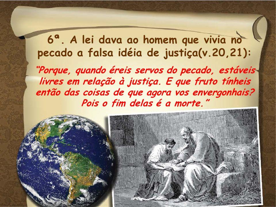 6ª. A lei dava ao homem que vivia no pecado a falsa idéia de justiça(v