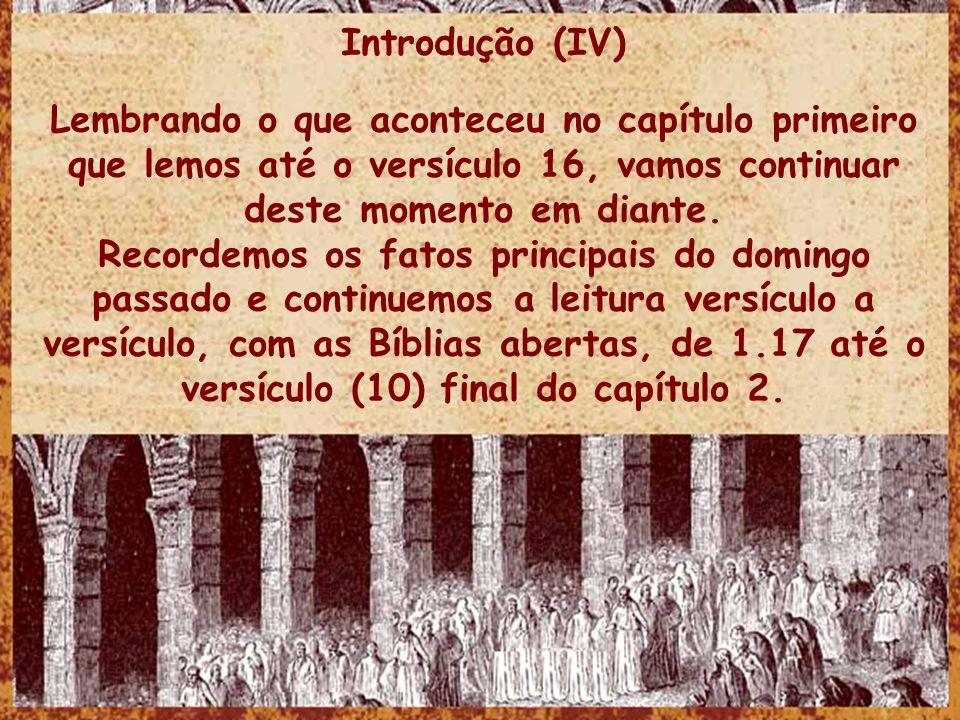 Introdução (IV) Lembrando o que aconteceu no capítulo primeiro que lemos até o versículo 16, vamos continuar deste momento em diante.