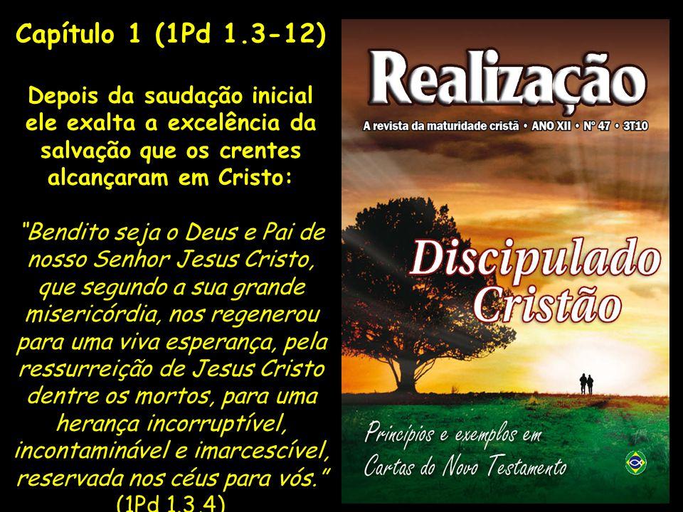 Capítulo 1 (1Pd 1.3-12)Depois da saudação inicial ele exalta a excelência da salvação que os crentes alcançaram em Cristo:
