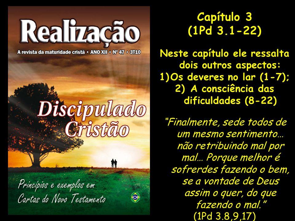 Capítulo 3(1Pd 3.1-22) Neste capítulo ele ressalta dois outros aspectos: Os deveres no lar (1-7); A consciência das dificuldades (8-22)