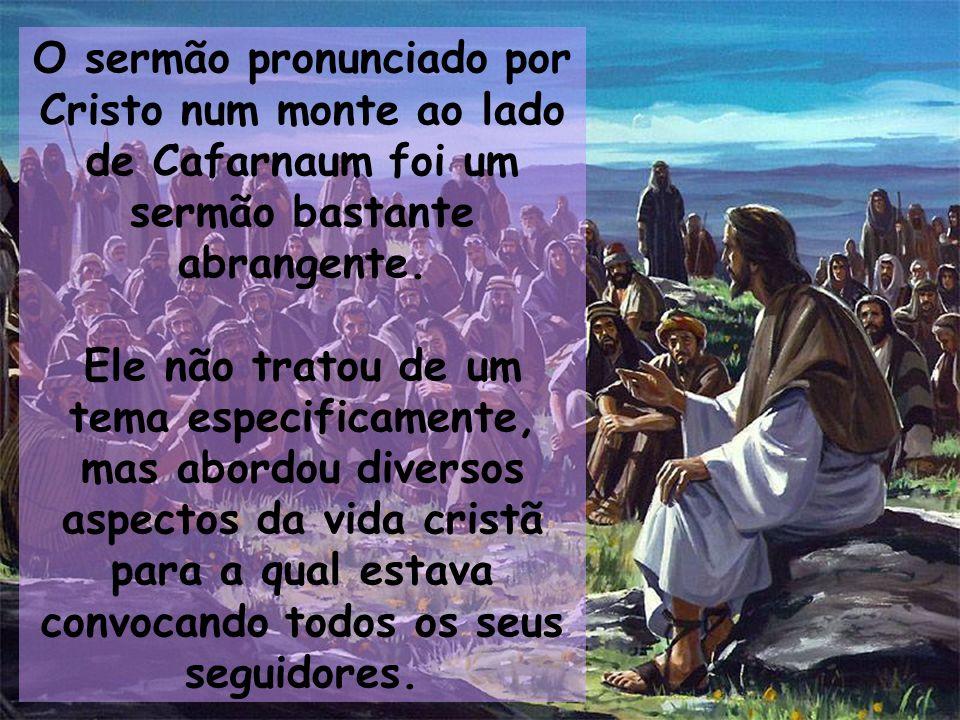O sermão pronunciado por Cristo num monte ao lado de Cafarnaum foi um sermão bastante abrangente.