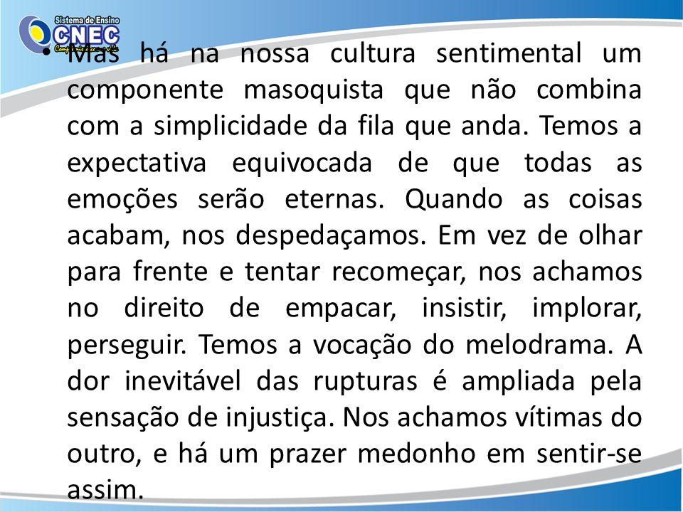 Mas há na nossa cultura sentimental um componente masoquista que não combina com a simplicidade da fila que anda.