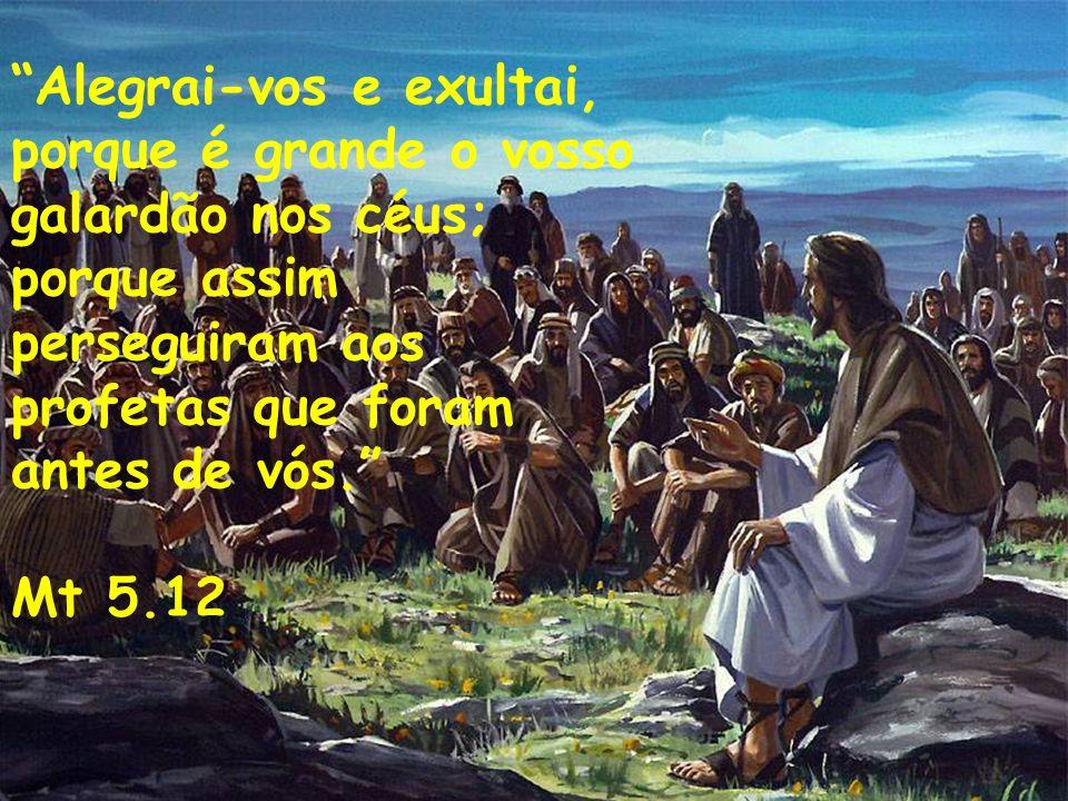 Alegrai-vos e exultai, porque é grande o vosso galardão nos céus;
