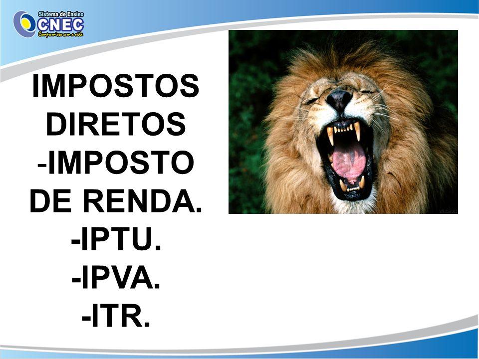 IMPOSTOS DIRETOS IMPOSTO DE RENDA. -IPTU. -IPVA. -ITR.