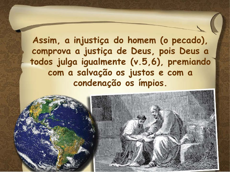 Assim, a injustiça do homem (o pecado), comprova a justiça de Deus, pois Deus a todos julga igualmente (v.5,6), premiando com a salvação os justos e com a condenação os ímpios.