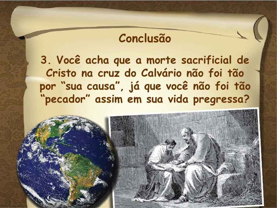 Conclusão 3. Você acha que a morte sacrificial de Cristo na cruz do Calvário não foi tão.