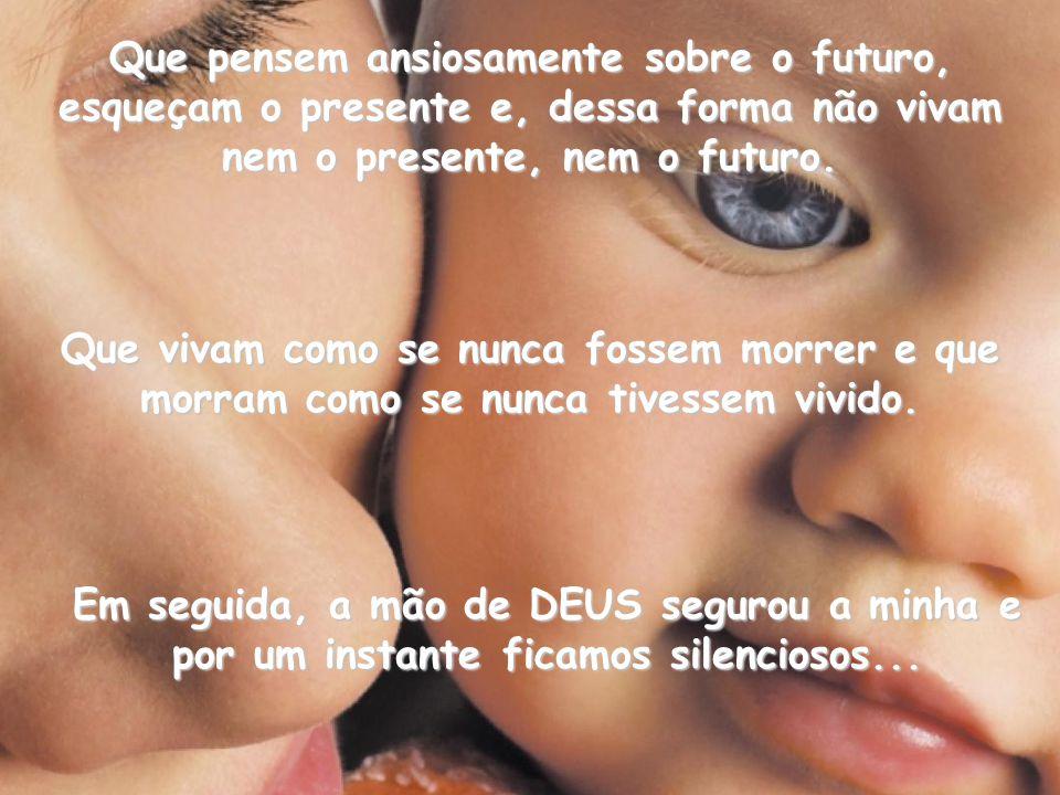 Que pensem ansiosamente sobre o futuro, esqueçam o presente e, dessa forma não vivam nem o presente, nem o futuro.