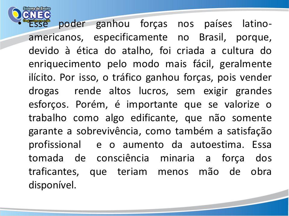Esse poder ganhou forças nos países latino-americanos, especificamente no Brasil, porque, devido à ética do atalho, foi criada a cultura do enriquecimento pelo modo mais fácil, geralmente ilícito.