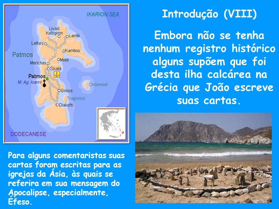 Introdução (VIII) Embora não se tenha nenhum registro histórico alguns supõem que foi desta ilha calcárea na Grécia que João escreve suas cartas.