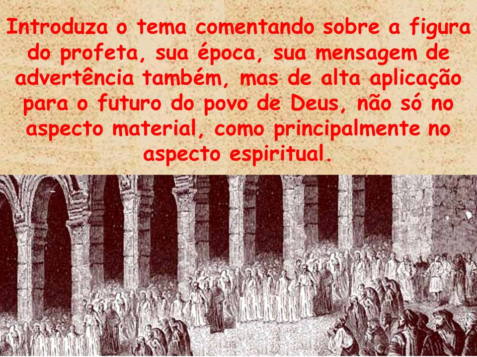 Introduza o tema comentando sobre a figura do profeta, sua época, sua mensagem de advertência também, mas de alta aplicação para o futuro do povo de Deus, não só no aspecto material, como principalmente no aspecto espiritual.
