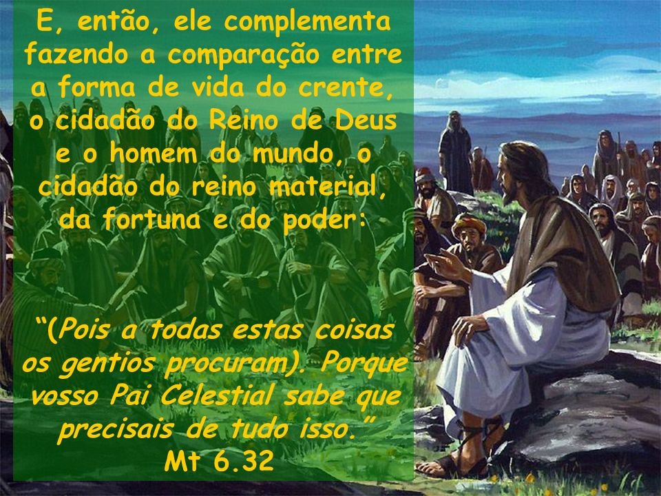 E, então, ele complementa fazendo a comparação entre a forma de vida do crente, o cidadão do Reino de Deus e o homem do mundo, o cidadão do reino material, da fortuna e do poder: