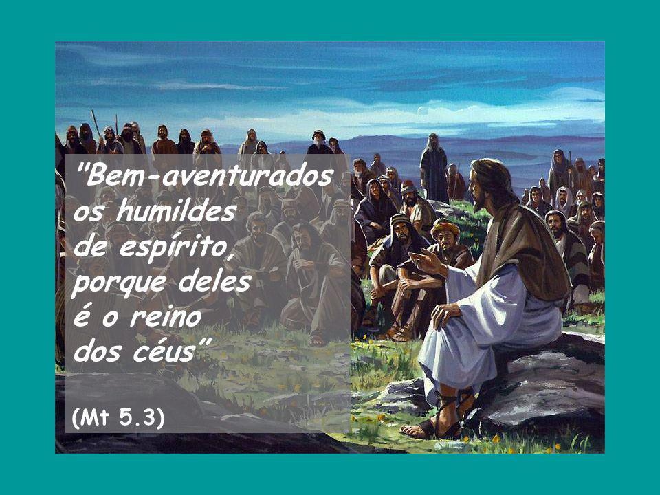 Bem-aventurados os humildes de espírito, porque deles é o reino