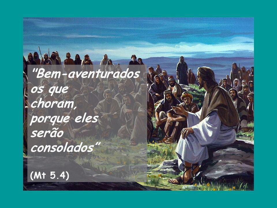 Bem-aventurados os que choram, porque eles serão consolados (Mt 5.4)