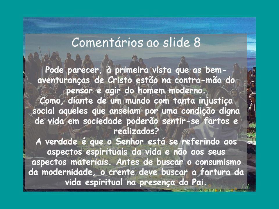 Comentários ao slide 8 Pode parecer, à primeira vista que as bem-aventuranças de Cristo estão na contra-mão do pensar e agir do homem moderno.