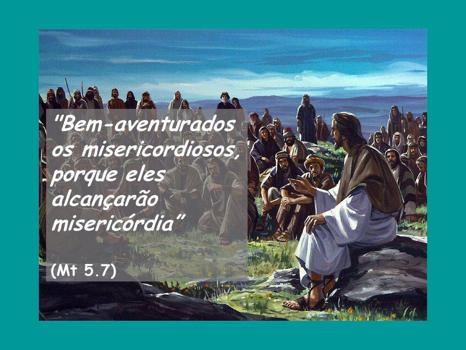 Bem-aventurados os misericordiosos, porque eles alcançarão