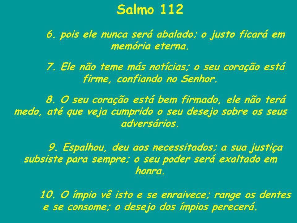 6. pois ele nunca será abalado; o justo ficará em memória eterna.