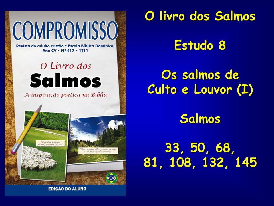 O livro dos Salmos Estudo 8 Os salmos de Culto e Louvor (I) Salmos 33, 50, 68, 81, 108, 132, 145