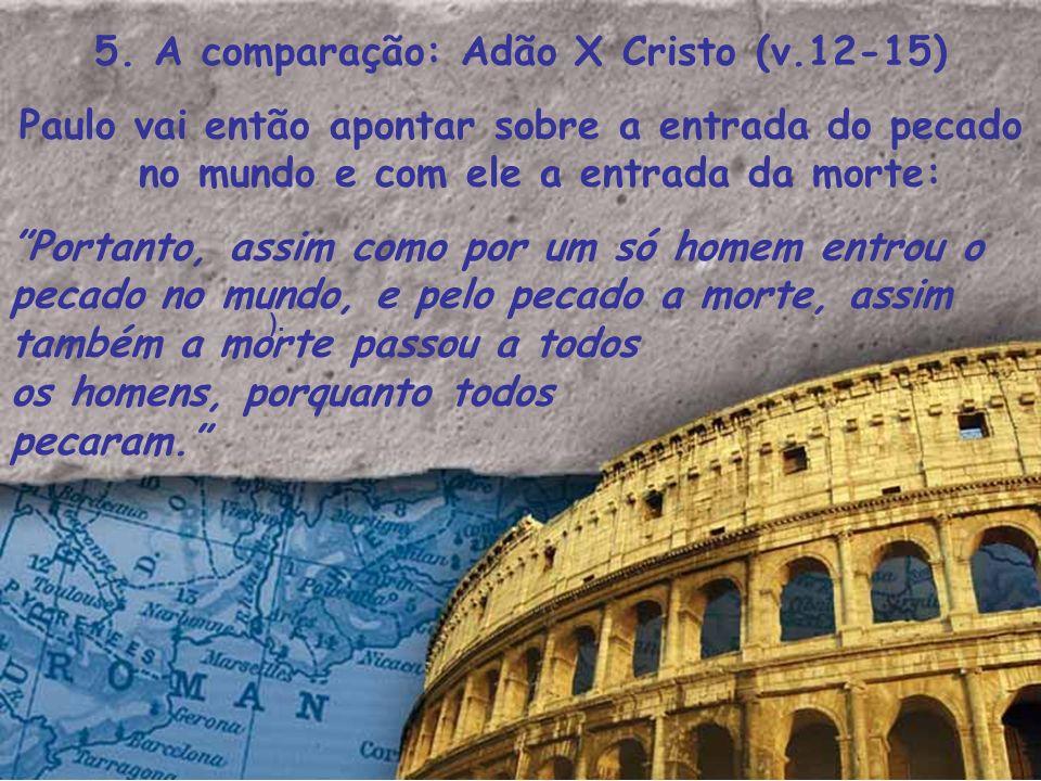 5. A comparação: Adão X Cristo (v.12-15)