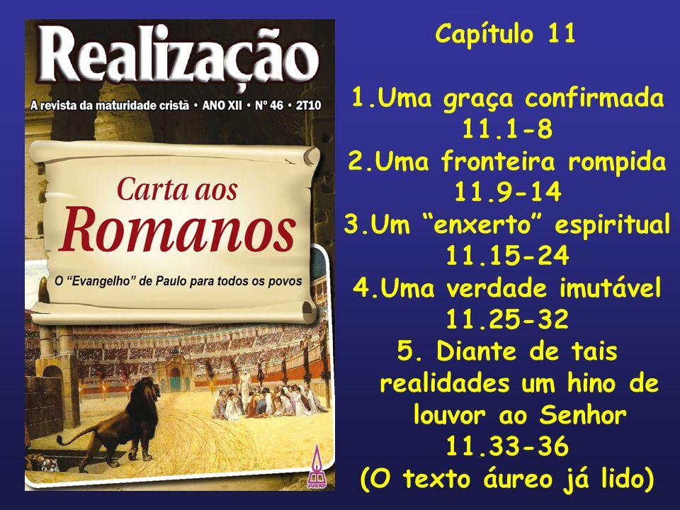 3.Um enxerto espiritual 11.15-24 4.Uma verdade imutável 11.25-32