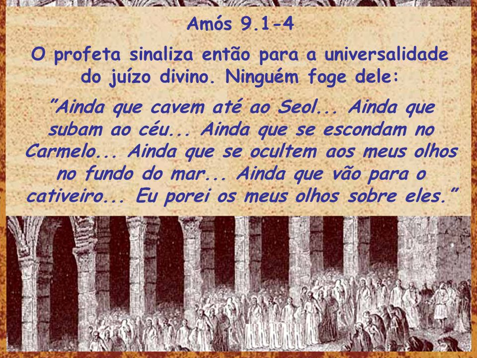 Amós 9.1-4 O profeta sinaliza então para a universalidade do juízo divino. Ninguém foge dele: