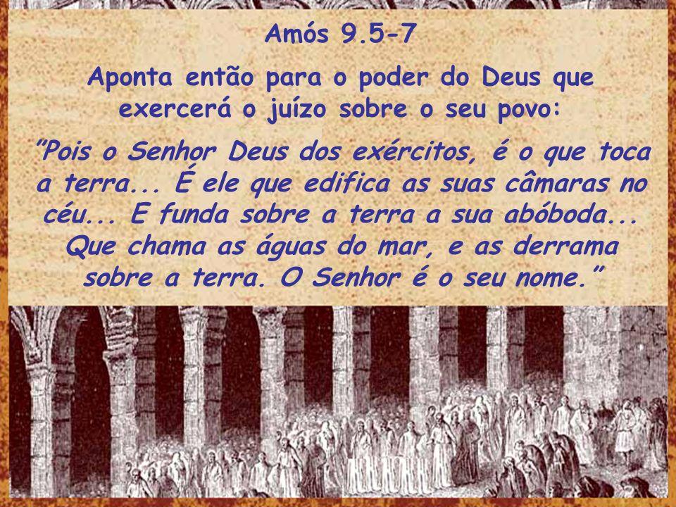Amós 9.5-7 Aponta então para o poder do Deus que exercerá o juízo sobre o seu povo: