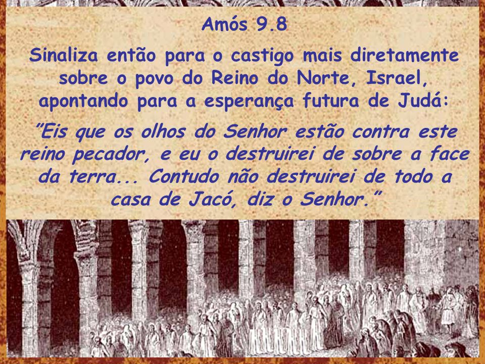 Amós 9.8Sinaliza então para o castigo mais diretamente sobre o povo do Reino do Norte, Israel, apontando para a esperança futura de Judá: