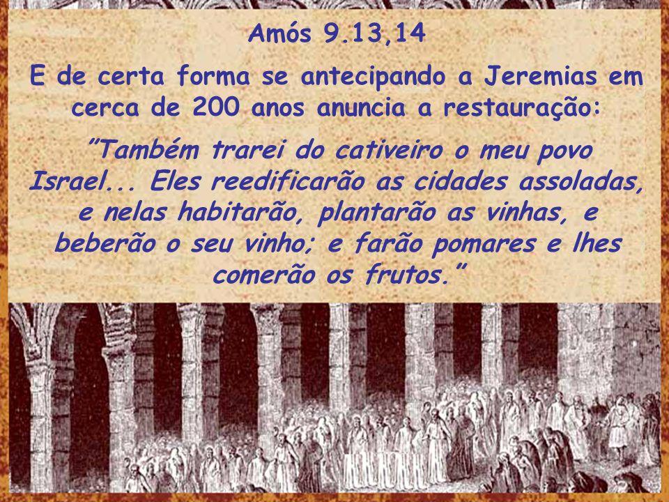 Amós 9.13,14E de certa forma se antecipando a Jeremias em cerca de 200 anos anuncia a restauração: