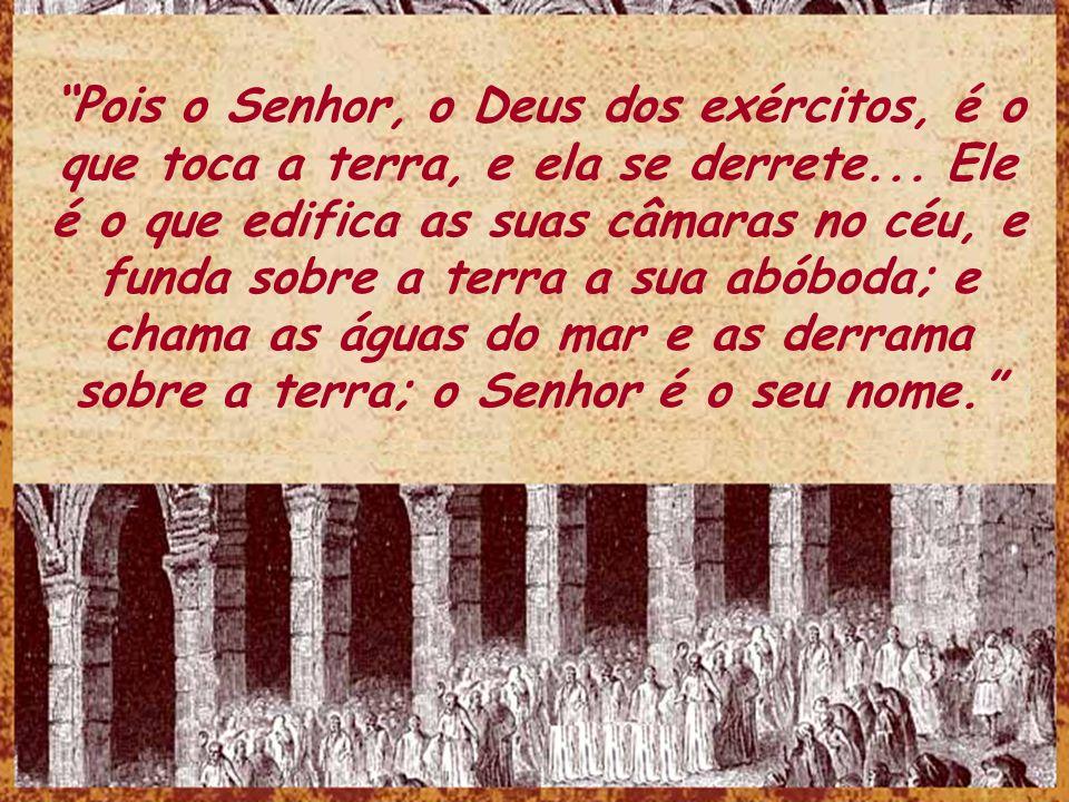 Pois o Senhor, o Deus dos exércitos, é o que toca a terra, e ela se derrete...