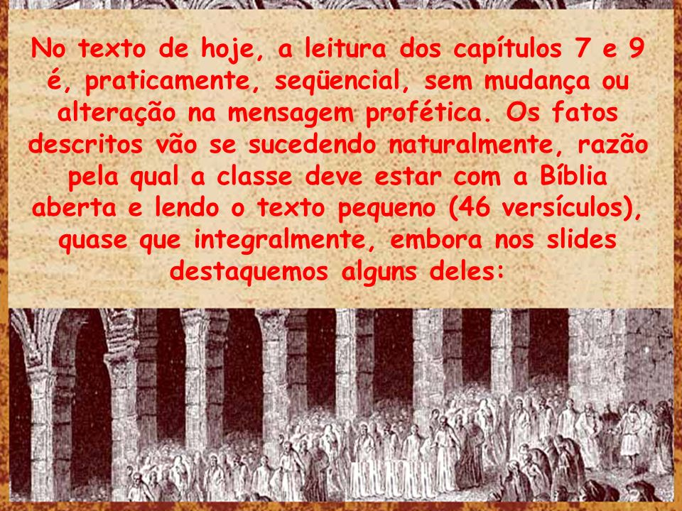 No texto de hoje, a leitura dos capítulos 7 e 9 é, praticamente, seqüencial, sem mudança ou alteração na mensagem profética.