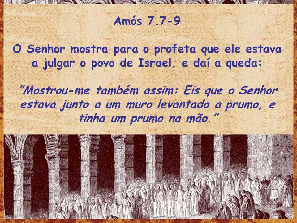 Amós 7.7-9 O Senhor mostra para o profeta que ele estava a julgar o povo de Israel, e daí a queda:
