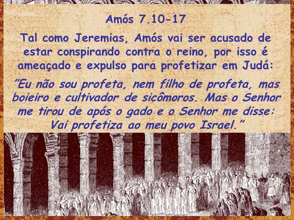 Amós 7.10-17Tal como Jeremias, Amós vai ser acusado de estar conspirando contra o reino, por isso é ameaçado e expulso para profetizar em Judá: