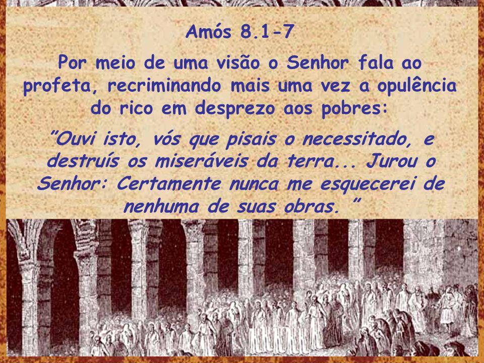 Amós 8.1-7Por meio de uma visão o Senhor fala ao profeta, recriminando mais uma vez a opulência do rico em desprezo aos pobres: