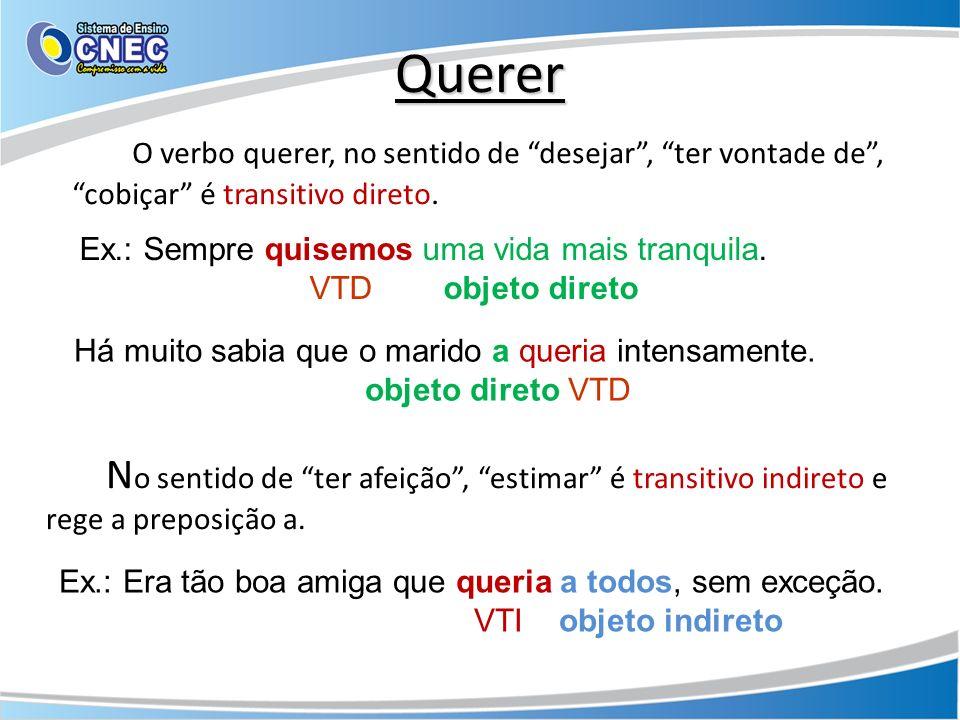 Querer O verbo querer, no sentido de desejar , ter vontade de , cobiçar é transitivo direto. Ex.: Sempre quisemos uma vida mais tranquila.