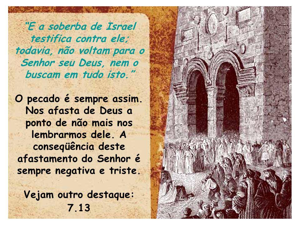 E a soberba de Israel testifica contra ele; todavia, não voltam para o Senhor seu Deus, nem o buscam em tudo isto.
