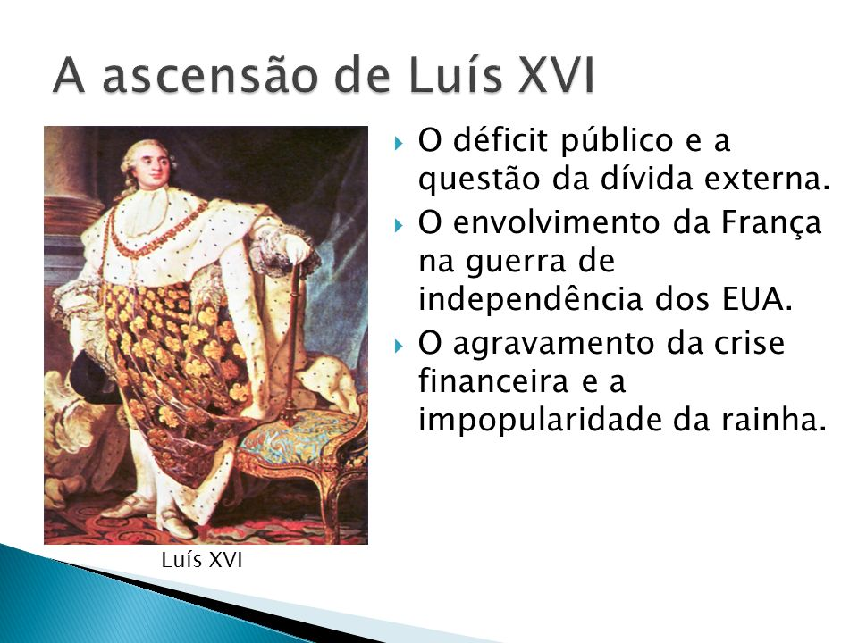 A ascensão de Luís XVI O déficit público e a questão da dívida externa. O envolvimento da França na guerra de independência dos EUA.