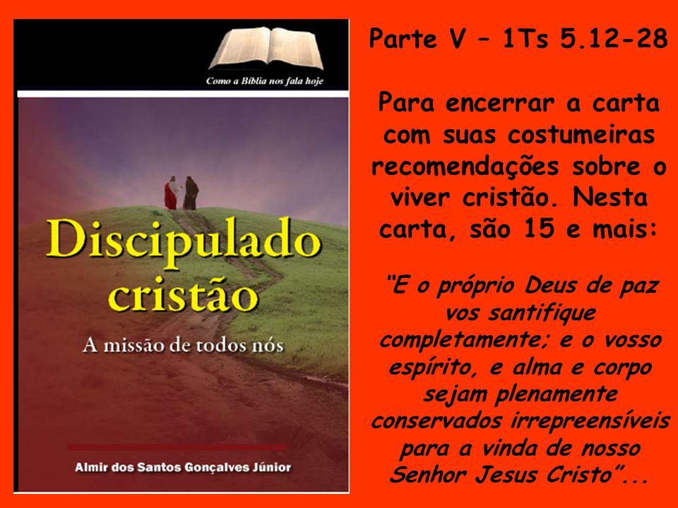 Parte V – 1Ts 5.12-28 Para encerrar a carta com suas costumeiras recomendações sobre o viver cristão. Nesta carta, são 15 e mais: