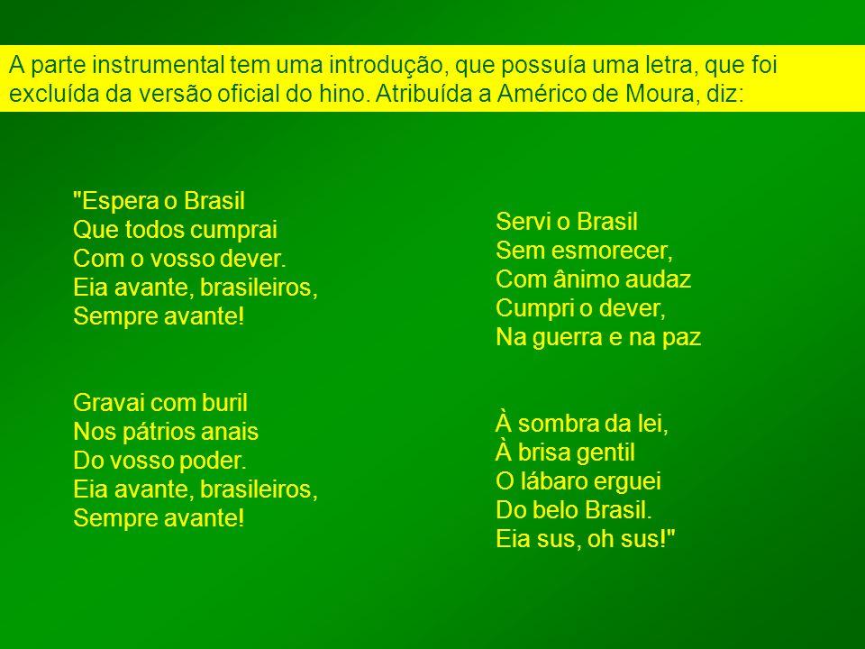A parte instrumental tem uma introdução, que possuía uma letra, que foi excluída da versão oficial do hino. Atribuída a Américo de Moura, diz:
