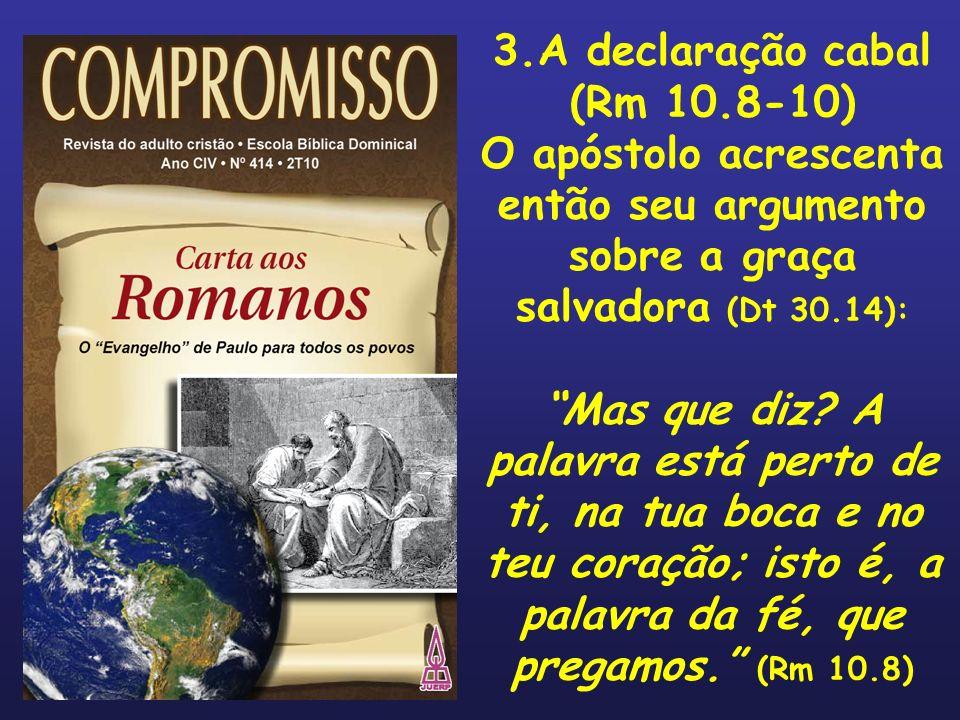 3.A declaração cabal (Rm 10.8-10) O apóstolo acrescenta então seu argumento sobre a graça salvadora (Dt 30.14):
