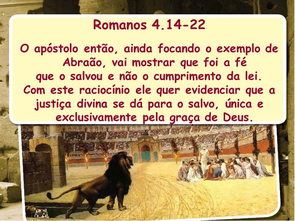 Romanos 4.14-22 O apóstolo então, ainda focando o exemplo de Abraão, vai mostrar que foi a fé. que o salvou e não o cumprimento da lei.