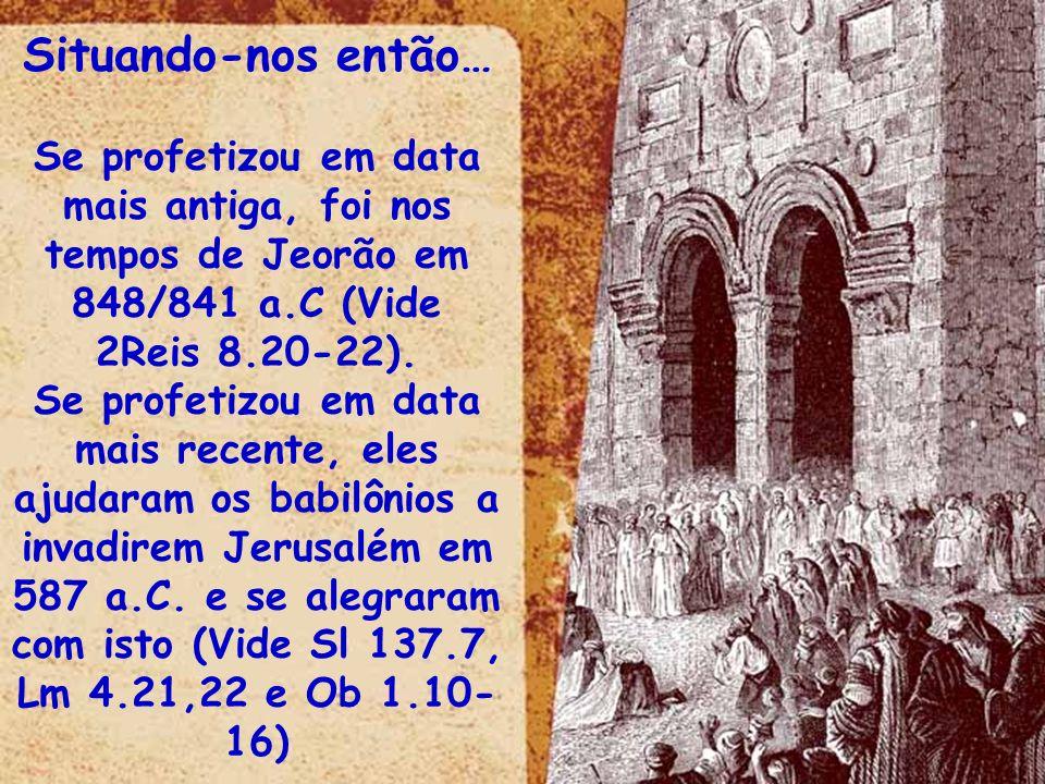 Situando-nos então…Se profetizou em data mais antiga, foi nos tempos de Jeorão em 848/841 a.C (Vide.