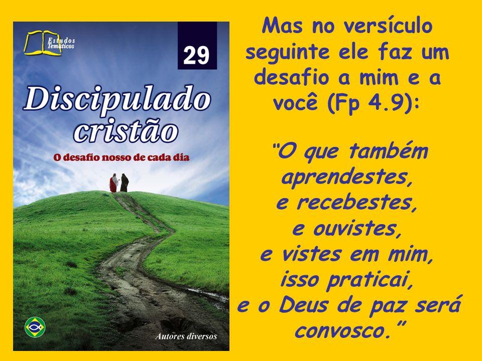 Mas no versículo seguinte ele faz um desafio a mim e a você (Fp 4.9):
