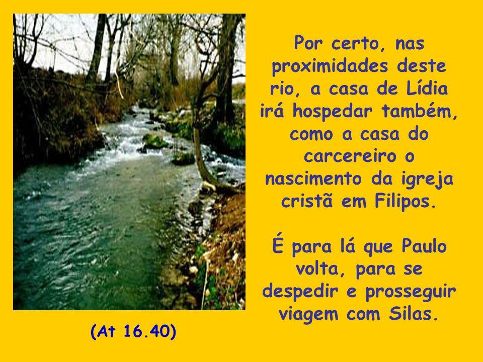 Por certo, nas proximidades deste rio, a casa de Lídia irá hospedar também, como a casa do carcereiro o nascimento da igreja cristã em Filipos.