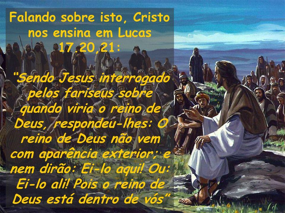 Falando sobre isto, Cristo nos ensina em Lucas 17.20,21: