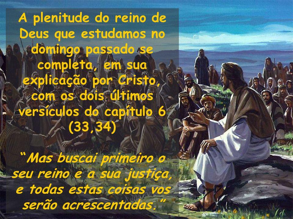 A plenitude do reino de Deus que estudamos no domingo passado se completa, em sua explicação por Cristo, com os dois últimos versículos do capítulo 6 (33,34)