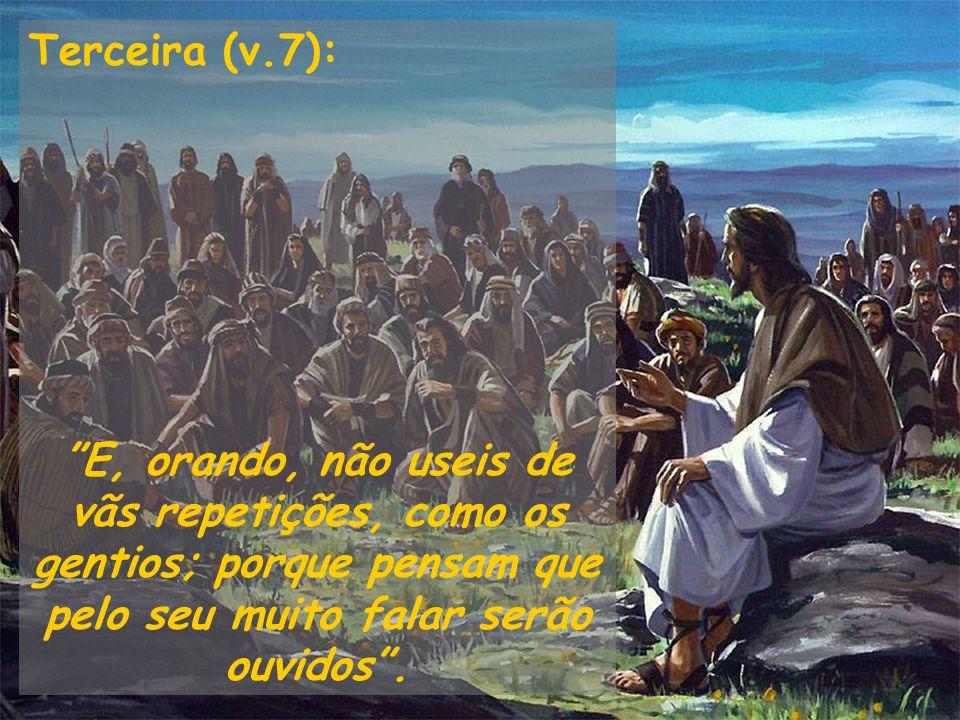 Terceira (v.7): E, orando, não useis de vãs repetições, como os gentios; porque pensam que pelo seu muito falar serão ouvidos .