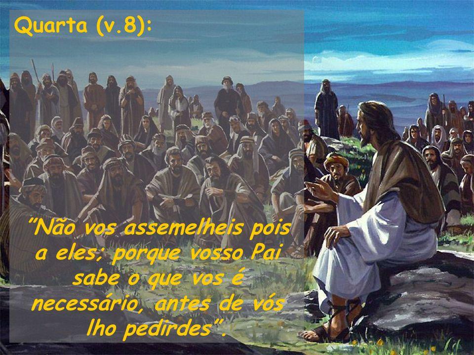 Quarta (v.8): Não vos assemelheis pois a eles; porque vosso Pai sabe o que vos é necessário, antes de vós lho pedirdes .