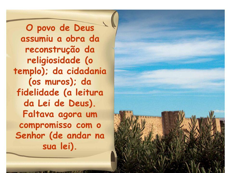 O povo de Deus assumiu a obra da reconstrução da religiosidade (o templo); da cidadania (os muros); da fidelidade (a leitura da Lei de Deus).